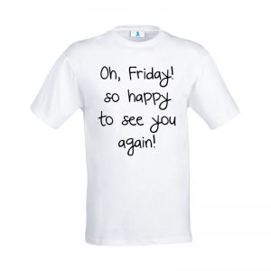 """T-shirt """"Oh, Friday! So happy to see you again!"""""""